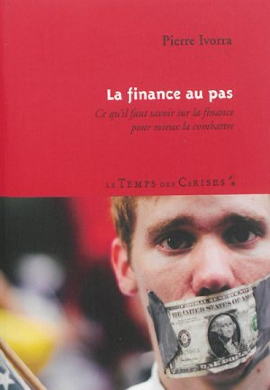 Pierre Ivorra, La  finance au pas. Ce  qu'il faut savoir sur la  finance pour mieux  la combattre