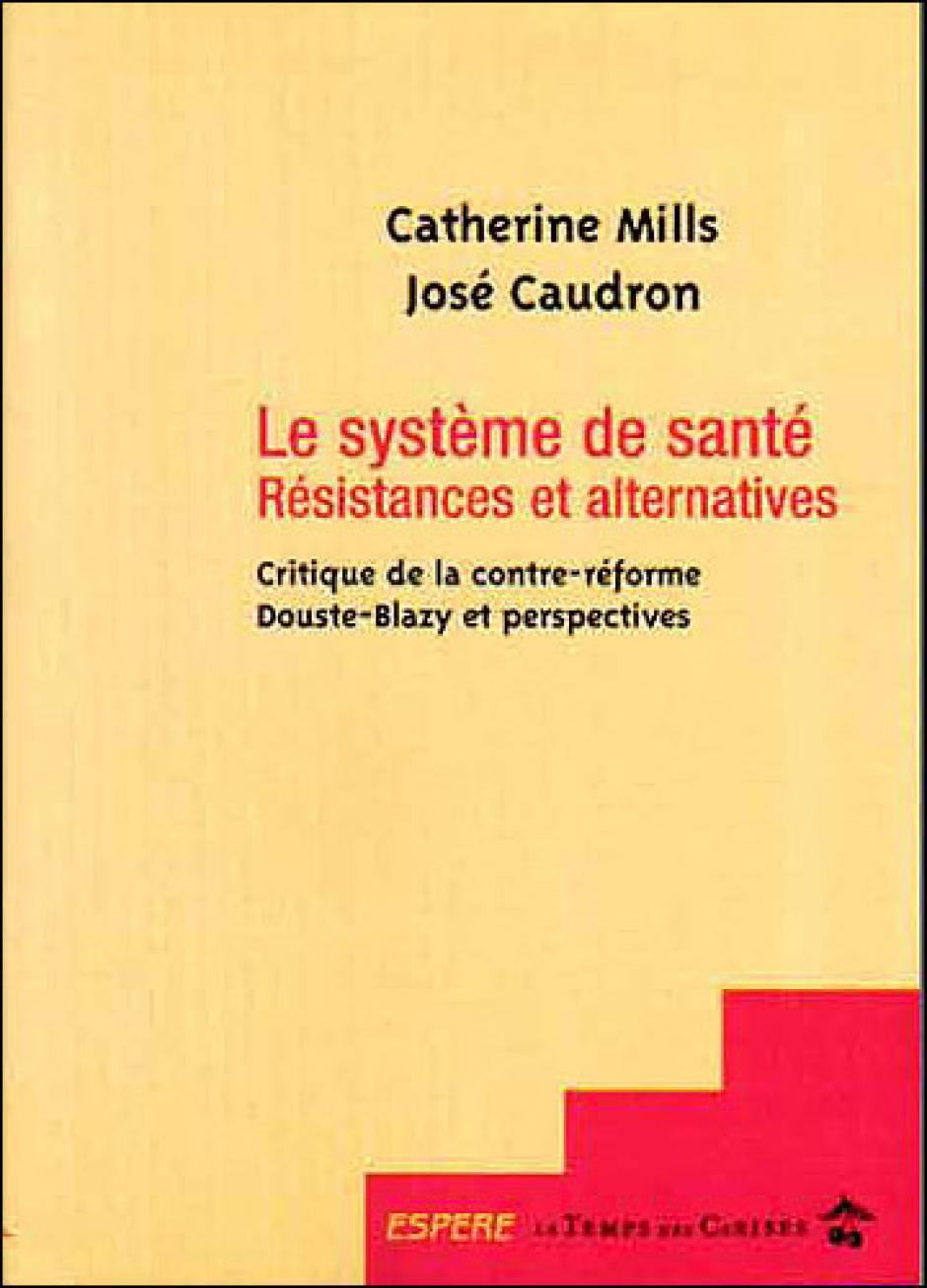 Le système de santé , Résistance et alternatives, critique de la contre-réforme de Douste Blazy et perspectives  - Catherine Mills et José Caudron